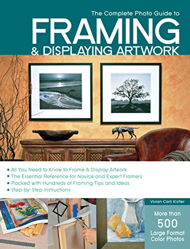 The Complete Photo Guide to Framing and Displaying Artwork: 500 Full-Color How-to Photos