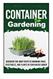 Container Gardening-Discover The Baby Steps To Growing Fruit, Vegetables, And Plants In Containers Easily! (Quick And Easy Guide To  Organic Container ... Container Herb Gardening) (Volume 9)