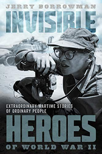 Invisible Heroes of World War II: Extraordinary Wartime Stories of Ordinary People