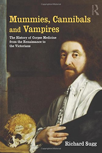 Mummies, Cannibals and Vampires: the History of Corpse Medicine from the Renaissance to the Victorians