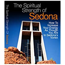 The Spiritual Strength Of Sedona: How To Increase Your Energy As Though You Are In Sedona's Vortex