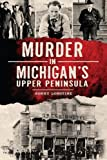 Murder in Michigan's Upper Peninsula (True Crime)