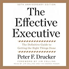 The Effective Executive: The Definitive Guide to Getting the Right Things Done Audiobook by Peter F. Drucker Narrated by Jim Collins, Tim Andres Pabon