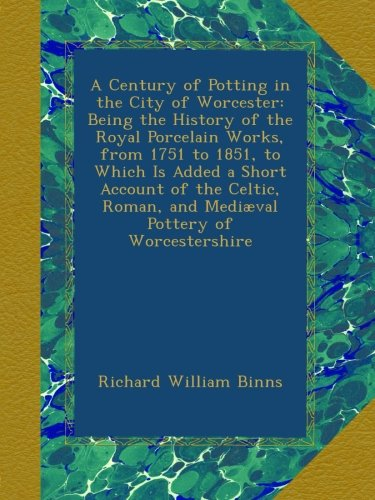 A Century of Potting in the City of Worcester: Being the History of the Royal Porcelain Works, from 1751 to 1851, to Which Is Added a Short Account of ... Roman, and Mediæval Pottery of Worcestershire ()