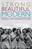 Strong, Beautiful and Modern: National Fitness in Britain, New Zealand, Australia and Canada, 1935-1960, Charlotte Macdonald, 0774825286