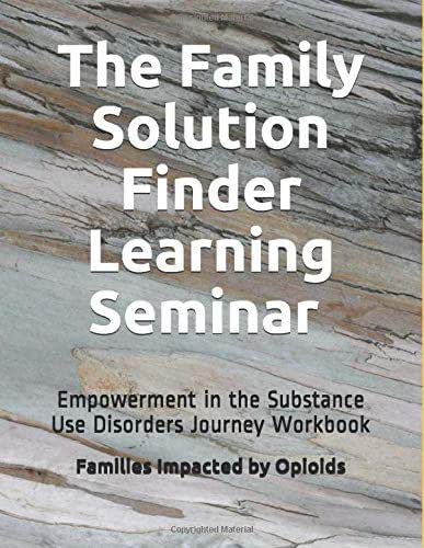 The Family Solution Finder Learning Seminar Workbook: Empowerment in the Substance Use Disorders Journey