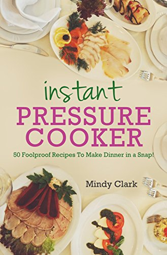 Instant Pressure Cooker: 50 Foolproof Recipes To Make Dinner in a Snap! by Mindy  Clark