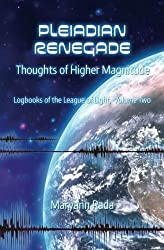 Pleiadian Renegade: Thoughts of Higher Magnitude (Logbooks of the League of Light) (Volume 2)
