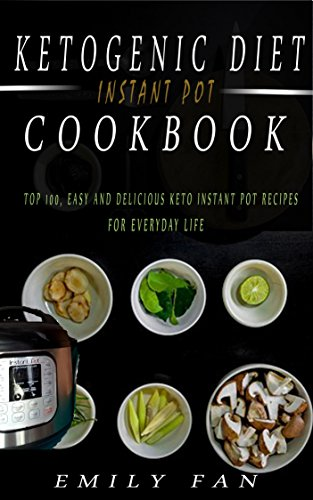 Ketogenic Diet Instant Pot Cookbook: Top Easy and Delicious Keto Instant Pot Recipes For Everyday Life by Emily Fan