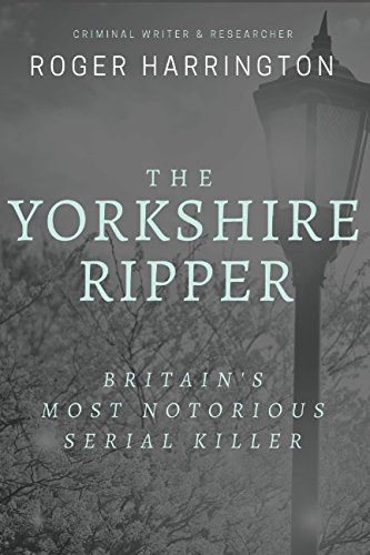 THE YORKSHIRE RIPPER: Britain's Most Notorious Serial Killer: Crimes of Pure Evil