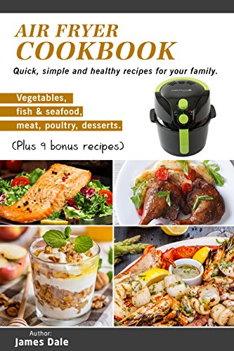 Air Fryer Cookbook: Quick, simple and healthy recipes for your family (Vegetables, fish & seafood, meat, poultry, desserts) (Plus 9 bonus recipes) by James Dale