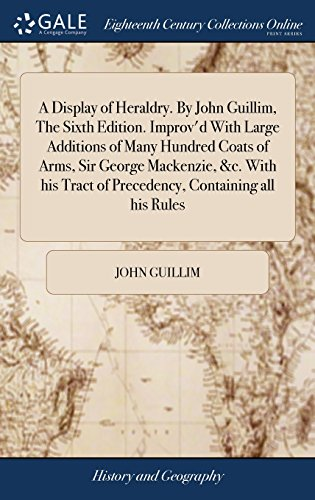 - A Display of Heraldry. by John Guillim, the Sixth Edition. Improv'd with Large Additions of Many Hundred Coats of Arms, Sir George Mackenzie, &c. with His Tract of Precedency, Containing All His Rules
