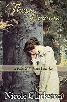These Dreams: A Pride and Prejudice Variation by [Clarkston, Nicole, Lady, a]