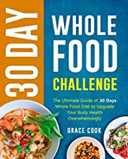 30 Day Whole Food Challenge: The Ultimate Guide of 30 Days Whole Food Diet to Upgrade Your Body Health Overwhelmingly