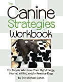 The Canine Strategies Workbook: For People Who Love Their High-Energy, Fearful, Willful and/or Reactive Dogs