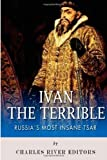 Ivan the Terrible: Russia's Most Insane Tsar by Charles River Editors (2013-08-26)