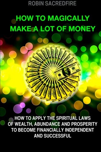 How to magically make a lot of money: How to Apply the Spiritual Laws of Wealth, Abundance and Prosperity to Become Financially Independent and Successful PDF