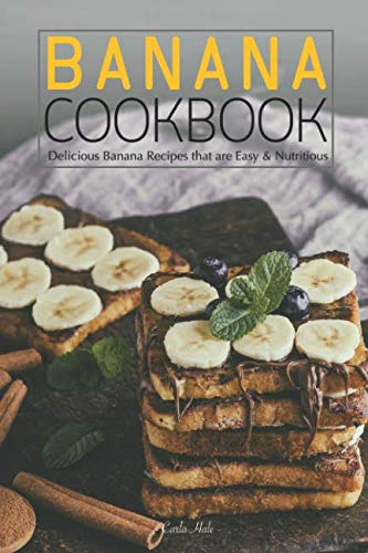 Banana Cookbook: Delicious Banana Recipes that are Easy & Nutritious by Carla Hale