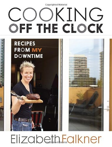 Cooking Off the Clock: Recipes from My Downtime by Elizabeth Falkner