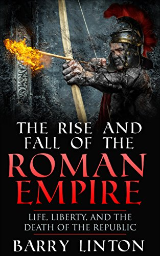 The Rise And Fall Of The Roman Empire: Life, Liberty, And The Death Of The Republic by [Linton, Barry]