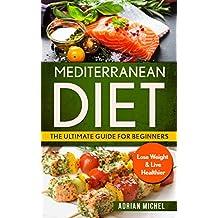Mediterranean Diet: The Ultimate Guide for Beginners: Lose Weight & Live Healthier ( Mediterranean Diet Book 1)