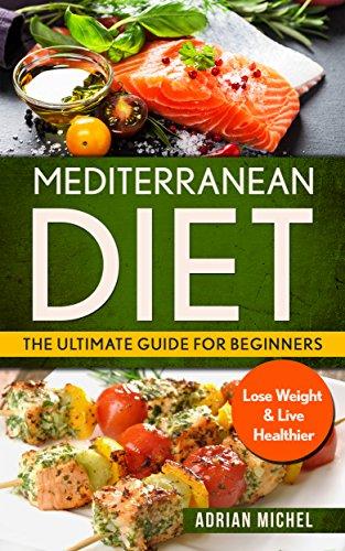 Mediterranean Diet: The Ultimate Guide for Beginners: Lose Weight & Live Healthier ( Mediterranean Diet Book 1) by Adrian Michel