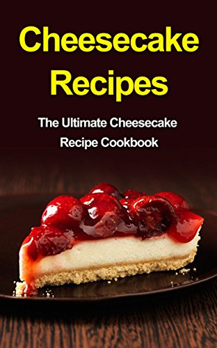 Cheesecake Recipes: The Ultimate Cheesecake Recipe (Ultimate Cheesecake Recipe)