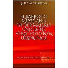 EL BARROCO MEXICANO IN DER MALEREI UND SEINE VERSCHIEDENEN URSPRÜNGE: Humboldt-Universität zu Berlin (German Edition)
