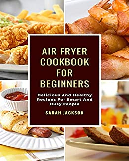 Air Fryer Cookbook For Beginners: Delicious And Healthy