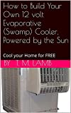 How to Build Your Own 12 volt Evaporative (Swamp) Cooler, Powered by the Sun: Cool your Home for FREE