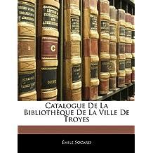 Catalogue de La Bibliotheque de La Ville de Troyes