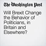 Will Brexit Change the Behavior of Politicians, in Britain and Elsewhere? | Dan Balz