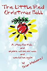The Little Red Christmas Ball: a story for kids and anyone whoever was...and would be again