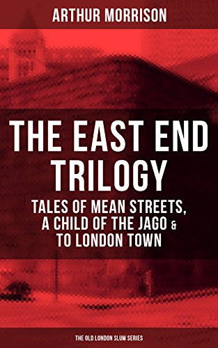 THE EAST END TRILOGY: Tales of Mean Streets, A Child of the Jago & To London Town - The Old London Slum Series (Charles Dickens And The Street Children Of London)