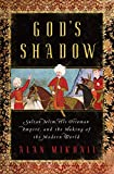 God's Shadow: Sultan Selim, His Ottoman Empire, and
