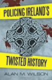 Policing Ireland's Twisted History, Alan M. Wilson, 1462064671