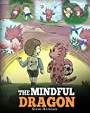 The Mindful Dragon: A Dragon Book about Mindfulness. Teach Your Dragon To Be Mindful. A Cute Children Story to Teach Kids about Mindfulness, Focus and Peace. (My Dragon Books) (Volume 3)