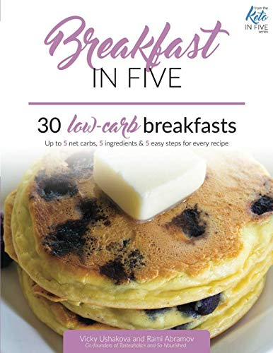 Breakfast in Five: 30 Low Carb Breakfasts. Up to 5 net carbs, 5 ingredients & 5 easy steps for every recipe. (Keto in Five) by Independently published