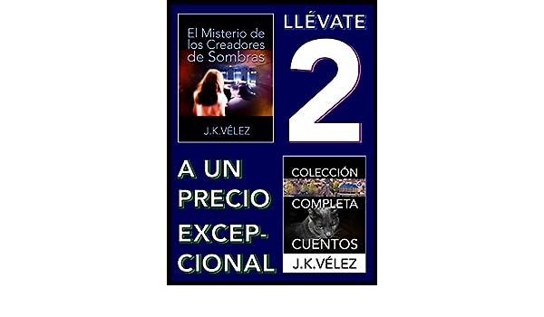 Amazon.com: Llévate 2 a un Precio Excepcional: El Misterio de los Creadores de Sombras y Colección Completa Cuentos (Spanish Edition) eBook: J. K. Vélez, ...