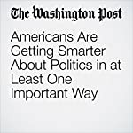 Americans Are Getting Smarter About Politics in at Least One Important Way | Jason Jordan