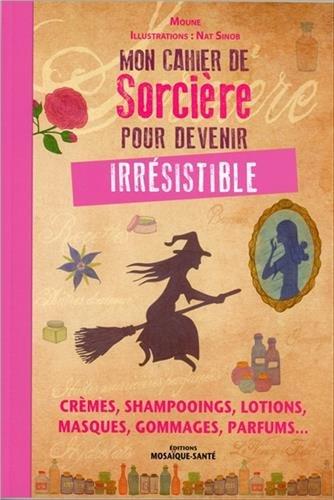 Mon cahier de sorcière pour devenir irrésistible : Crèmes, shampooings, lotions, masques, gommages, parfums...