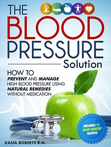 Blood Pressure Solution: How To Prevent And Manage High Blood Pressure Using Natural Remedies Without Medication (Natural Remedies For Cholesterol High Blood Pressure)