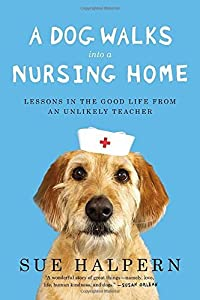 A Dog Walks Into a Nursing Home: Lessons in the Good Life from an Unlikely Teacher by Sue Halpern (2014-05-06)