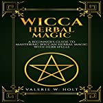 Wicca Herbal Magic: A Beginner's Guide to Mastering Wiccan Herbal Magic with Herb Spells | Valerie W. Holt