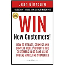 Win New Customers: How to Attract, Connect, and Convert More Prospects into Customers in 60 Days Using Digital Marketing