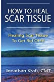 How to Heal Scar Tissue: How to Heal Your Own Scar Tissue And Get Rid Of It!