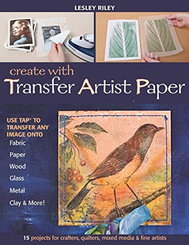 (Create with Transfer Artist Paper: Use TAP to Transfer Any Image onto Fabric, Paper, Wood, Glass, Metal, Clay & More!)