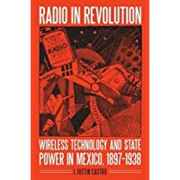 Radio in Revolution: Wireless Technology and State Power in Mexico, 1897 1938