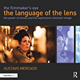 The Filmmaker's Eye: The Language of the Lens: The Power of Lenses and the Expressive Cinematic Image