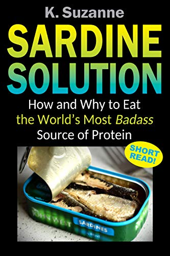 Sardine Solution: How and Why to Eat the World's Most Badass Source of Protein by [Suzanne, K.]